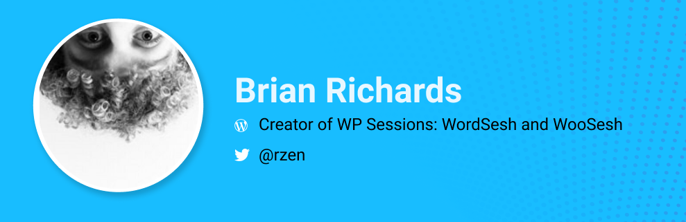 Brian Richards is the Creator of WP Sessions: WordSesh and WooSesh.  @rzen