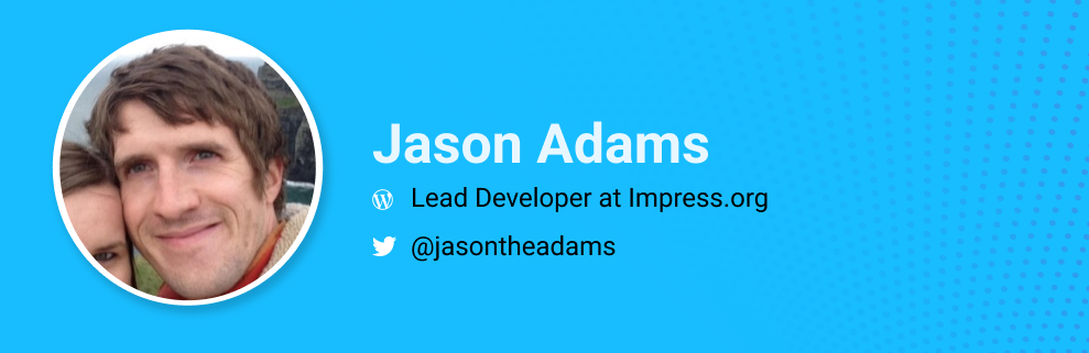 Jason Ada,s, Lead Developer at Impress.org.  @thejasonadams