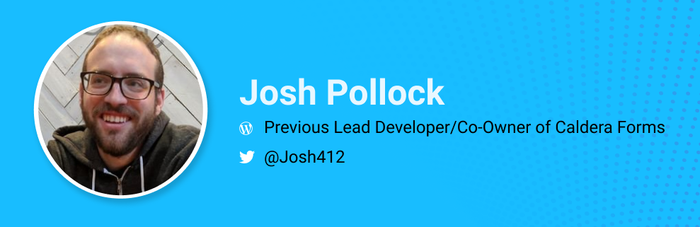 Josh Pollock was the lead developer/co-owner of Caldera Forms. @josh412