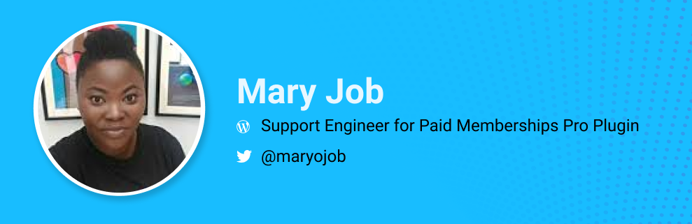 Mary Job is a Support engineer for Paid Memberships Pro Plugin and Creator of How Do You Tech, and WordCamp Lagos Organizer.  @maryojob