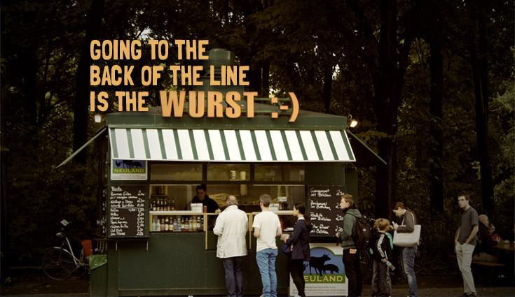 "Going to the back of the line is the ""wurst"""